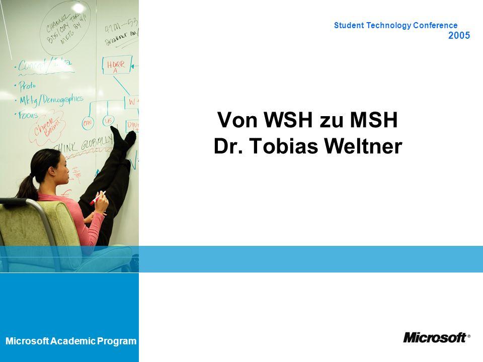 Microsoft Academic Program Von WSH zu MSH Dr. Tobias Weltner Student Technology Conference 2005