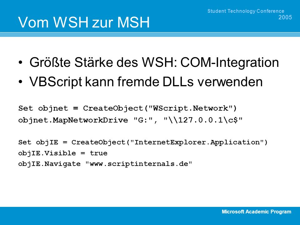 Microsoft Academic Program Student Technology Conference 2005 Vom WSH zur MSH Größte Stärke des WSH: COM-Integration VBScript kann fremde DLLs verwenden Set objnet = CreateObject( WScript.Network ) objnet.MapNetworkDrive G: , \\127.0.0.1\c$ Set objIE = CreateObject( InternetExplorer.Application ) objIE.Visible = true objIE.Navigate www.scriptinternals.de