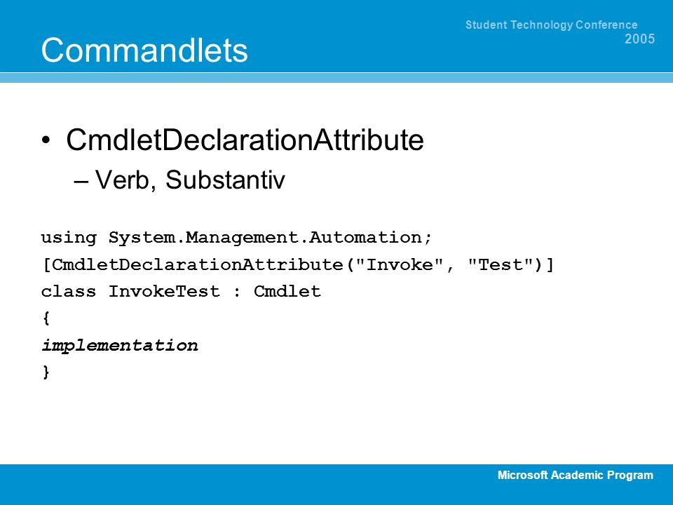 Microsoft Academic Program Student Technology Conference 2005 Commandlets CmdletDeclarationAttribute –Verb, Substantiv using System.Management.Automat