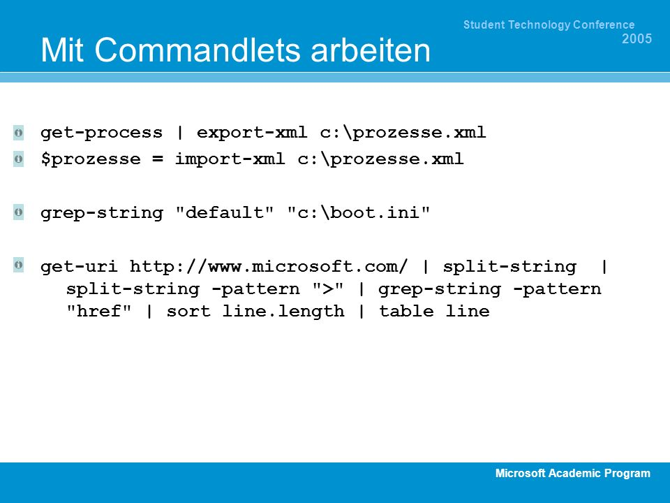 Microsoft Academic Program Student Technology Conference 2005 Mit Commandlets arbeiten get-process | export-xml c:\prozesse.xml $prozesse = import-xml c:\prozesse.xml grep-string default c:\boot.ini get-uri http://www.microsoft.com/ | split-string | split-string -pattern > | grep-string -pattern href | sort line.length | table line