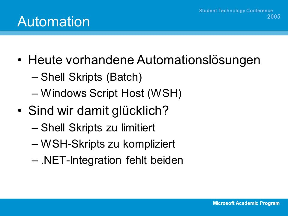 Microsoft Academic Program Student Technology Conference 2005 Automation Heute vorhandene Automationslösungen –Shell Skripts (Batch) –Windows Script Host (WSH) Sind wir damit glücklich.