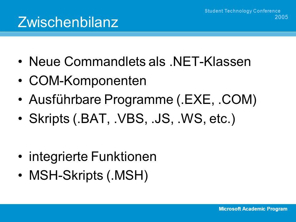 Microsoft Academic Program Student Technology Conference 2005 Zwischenbilanz Neue Commandlets als.NET-Klassen COM-Komponenten Ausführbare Programme (.EXE,.COM) Skripts (.BAT,.VBS,.JS,.WS, etc.) integrierte Funktionen MSH-Skripts (.MSH)