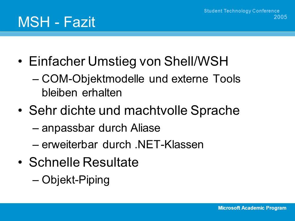 Microsoft Academic Program Student Technology Conference 2005 MSH - Fazit Einfacher Umstieg von Shell/WSH –COM-Objektmodelle und externe Tools bleiben erhalten Sehr dichte und machtvolle Sprache –anpassbar durch Aliase –erweiterbar durch.NET-Klassen Schnelle Resultate –Objekt-Piping