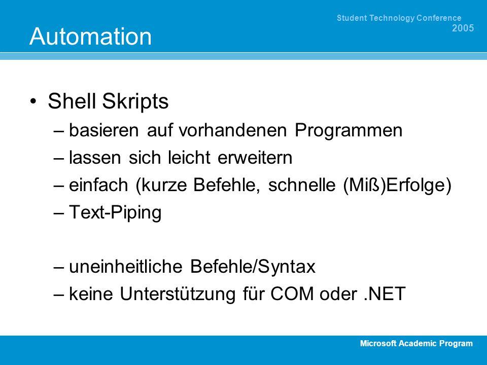 Microsoft Academic Program Student Technology Conference 2005 Automation Shell Skripts –basieren auf vorhandenen Programmen –lassen sich leicht erweitern –einfach (kurze Befehle, schnelle (Miß)Erfolge) –Text-Piping –uneinheitliche Befehle/Syntax –keine Unterstützung für COM oder.NET