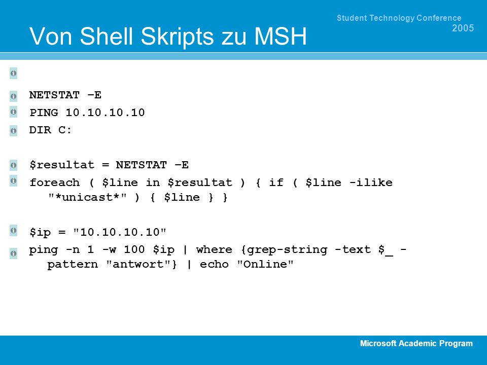 Microsoft Academic Program Student Technology Conference 2005 Von Shell Skripts zu MSH NETSTAT –E PING 10.10.10.10 DIR C: $resultat = NETSTAT –E foreach ( $line in $resultat ) { if ( $line -ilike *unicast* ) { $line } } $ip = 10.10.10.10 ping -n 1 -w 100 $ip | where {grep-string -text $_ - pattern antwort } | echo Online