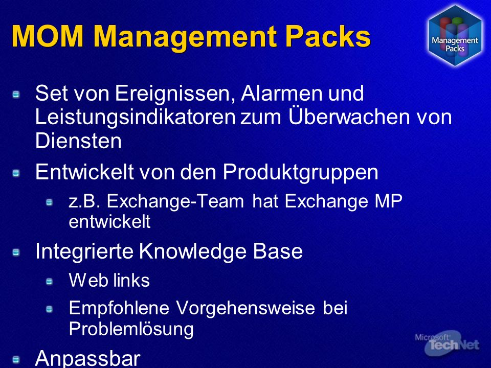 MOM Management Packs Event-Regeln Collection Rules Filtering Rules Missing Event Rules Consolidation Rules Performance-Regeln Measuring Threshold Alert Rules Regel Provider NT event log Perfmon data WMI SNMP Log files Syslog Kriterium Response Alert Script SNMP trap Pager Email Task Where source=DCOM and Event ID=1006 Knowledge Shipped 3 rd Party Company
