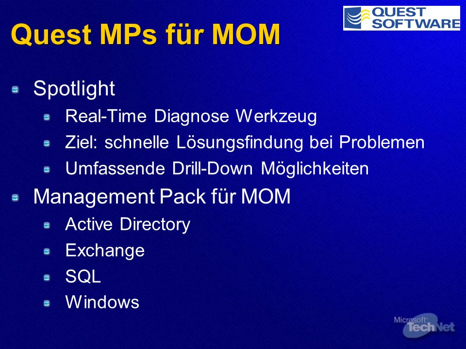 Quest MPs für MOM Spotlight Real-Time Diagnose Werkzeug Ziel: schnelle Lösungsfindung bei Problemen Umfassende Drill-Down Möglichkeiten Management Pack für MOM Active Directory Exchange SQL Windows