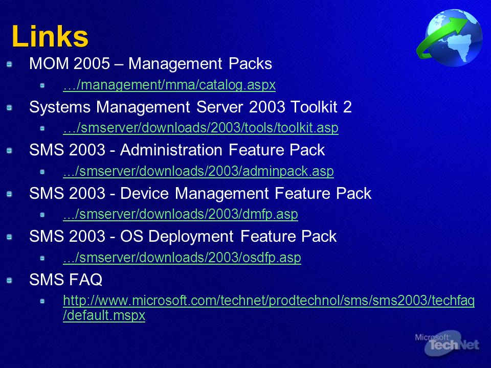 Links MOM 2005 – Management Packs …/management/mma/catalog.aspx Systems Management Server 2003 Toolkit 2 …/smserver/downloads/2003/tools/toolkit.asp SMS 2003 - Administration Feature Pack.../smserver/downloads/2003/adminpack.asp SMS 2003 - Device Management Feature Pack.../smserver/downloads/2003/dmfp.asp SMS 2003 - OS Deployment Feature Pack.../smserver/downloads/2003/osdfp.asp SMS FAQ http://www.microsoft.com/technet/prodtechnol/sms/sms2003/techfaq /default.mspx