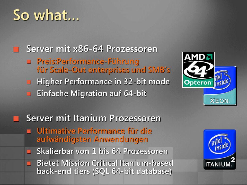 So what… Server mit x86-64 Prozessoren Server mit x86-64 Prozessoren Preis:Performance-Führung für Scale-Out enterprises und SMBs Preis:Performance-Führung für Scale-Out enterprises und SMBs Higher Performance in 32-bit mode Higher Performance in 32-bit mode Einfache Migration auf 64-bit Einfache Migration auf 64-bit Server mit Itanium Prozessoren Server mit Itanium Prozessoren Ultimative Performance für die aufwändigsten Anwendungen Ultimative Performance für die aufwändigsten Anwendungen Skalierbar von 1 bis 64 Prozessoren Skalierbar von 1 bis 64 Prozessoren Bietet Mission Critical Itanium-based back-end tiers (SQL 64-bit database) Bietet Mission Critical Itanium-based back-end tiers (SQL 64-bit database)