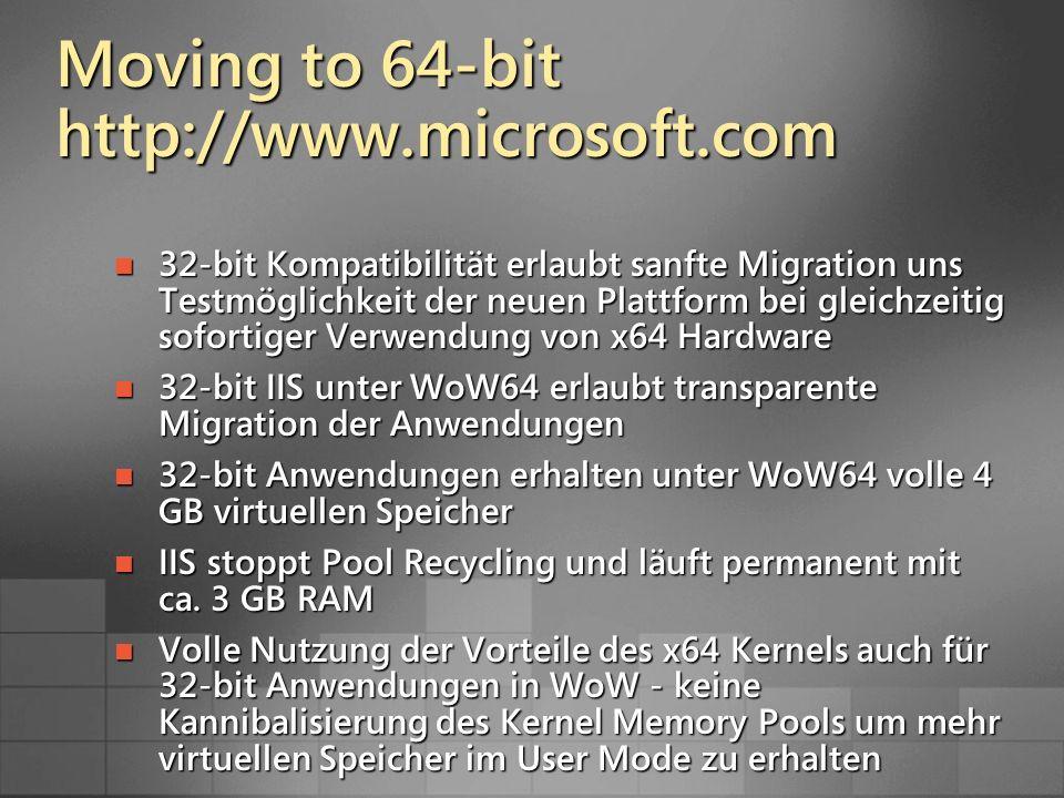 Moving to 64-bit http://www.microsoft.com 32-bit Kompatibilität erlaubt sanfte Migration uns Testmöglichkeit der neuen Plattform bei gleichzeitig sofortiger Verwendung von x64 Hardware 32-bit Kompatibilität erlaubt sanfte Migration uns Testmöglichkeit der neuen Plattform bei gleichzeitig sofortiger Verwendung von x64 Hardware 32-bit IIS unter WoW64 erlaubt transparente Migration der Anwendungen 32-bit IIS unter WoW64 erlaubt transparente Migration der Anwendungen 32-bit Anwendungen erhalten unter WoW64 volle 4 GB virtuellen Speicher 32-bit Anwendungen erhalten unter WoW64 volle 4 GB virtuellen Speicher IIS stoppt Pool Recycling und läuft permanent mit ca.