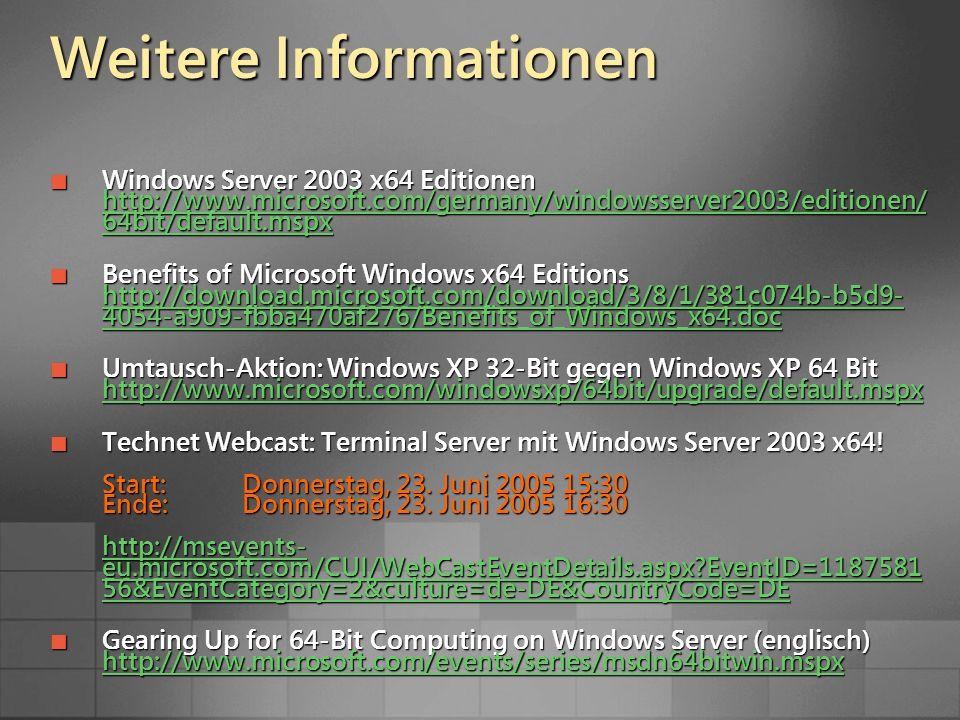 Weitere Informationen Windows Server 2003 x64 Editionen http://www.microsoft.com/germany/windowsserver2003/editionen/ 64bit/default.mspx Windows Server 2003 x64 Editionen http://www.microsoft.com/germany/windowsserver2003/editionen/ 64bit/default.mspx http://www.microsoft.com/germany/windowsserver2003/editionen/ 64bit/default.mspx http://www.microsoft.com/germany/windowsserver2003/editionen/ 64bit/default.mspx Benefits of Microsoft Windows x64 Editions http://download.microsoft.com/download/3/8/1/381c074b-b5d9- 4054-a909-fbba470af276/Benefits_of_Windows_x64.doc Benefits of Microsoft Windows x64 Editions http://download.microsoft.com/download/3/8/1/381c074b-b5d9- 4054-a909-fbba470af276/Benefits_of_Windows_x64.doc http://download.microsoft.com/download/3/8/1/381c074b-b5d9- 4054-a909-fbba470af276/Benefits_of_Windows_x64.doc http://download.microsoft.com/download/3/8/1/381c074b-b5d9- 4054-a909-fbba470af276/Benefits_of_Windows_x64.doc Umtausch-Aktion: Windows XP 32-Bit gegen Windows XP 64 Bit http://www.microsoft.com/windowsxp/64bit/upgrade/default.mspx Umtausch-Aktion: Windows XP 32-Bit gegen Windows XP 64 Bit http://www.microsoft.com/windowsxp/64bit/upgrade/default.mspx http://www.microsoft.com/windowsxp/64bit/upgrade/default.mspx Technet Webcast: Terminal Server mit Windows Server 2003 x64.