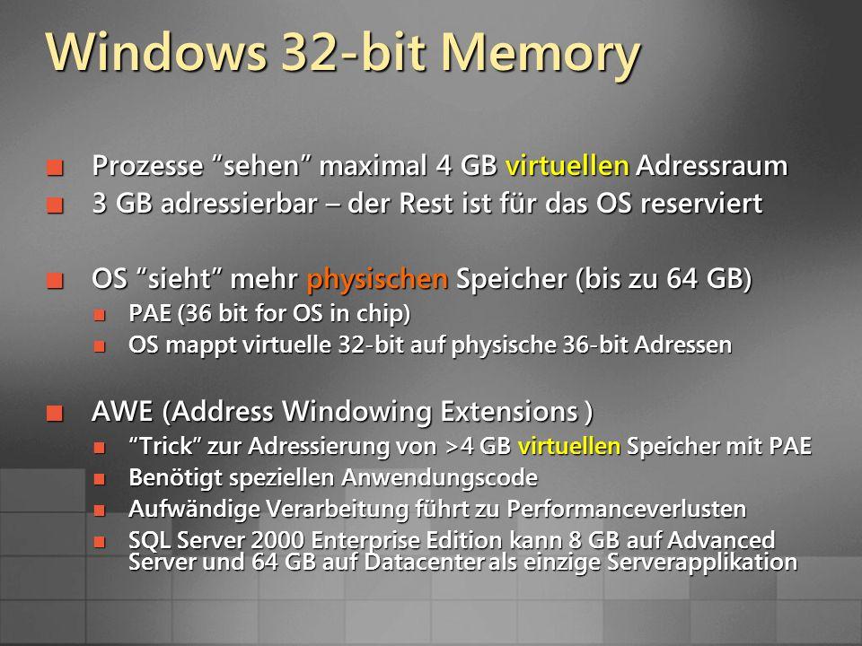 Windows 32-bit Memory Prozesse sehen maximal 4 GB virtuellen Adressraum Prozesse sehen maximal 4 GB virtuellen Adressraum 3 GB adressierbar – der Rest ist für das OS reserviert 3 GB adressierbar – der Rest ist für das OS reserviert OS sieht mehr physischen Speicher (bis zu 64 GB) OS sieht mehr physischen Speicher (bis zu 64 GB) PAE (36 bit for OS in chip) PAE (36 bit for OS in chip) OS mappt virtuelle 32-bit auf physische 36-bit Adressen OS mappt virtuelle 32-bit auf physische 36-bit Adressen AWE (Address Windowing Extensions ) AWE (Address Windowing Extensions ) Trick zur Adressierung von >4 GB virtuellen Speicher mit PAE Trick zur Adressierung von >4 GB virtuellen Speicher mit PAE Benötigt speziellen Anwendungscode Benötigt speziellen Anwendungscode Aufwändige Verarbeitung führt zu Performanceverlusten Aufwändige Verarbeitung führt zu Performanceverlusten SQL Server 2000 Enterprise Edition kann 8 GB auf Advanced Server und 64 GB auf Datacenter als einzige Serverapplikation SQL Server 2000 Enterprise Edition kann 8 GB auf Advanced Server und 64 GB auf Datacenter als einzige Serverapplikation