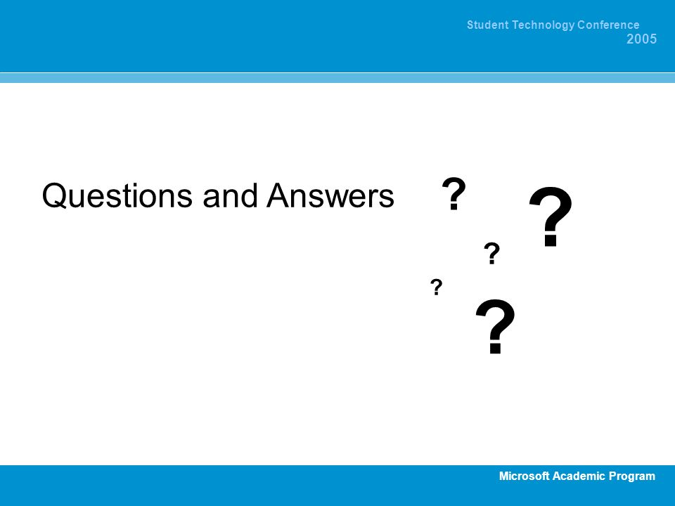 Microsoft Academic Program Student Technology Conference 2005 Questions and Answers ? ? ? ? ?