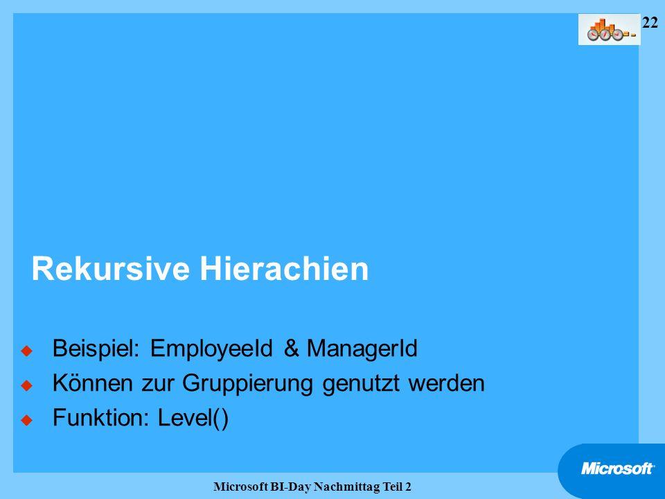 22 Microsoft BI-Day Nachmittag Teil 2 Rekursive Hierachien u Beispiel: EmployeeId & ManagerId u Können zur Gruppierung genutzt werden u Funktion: Leve