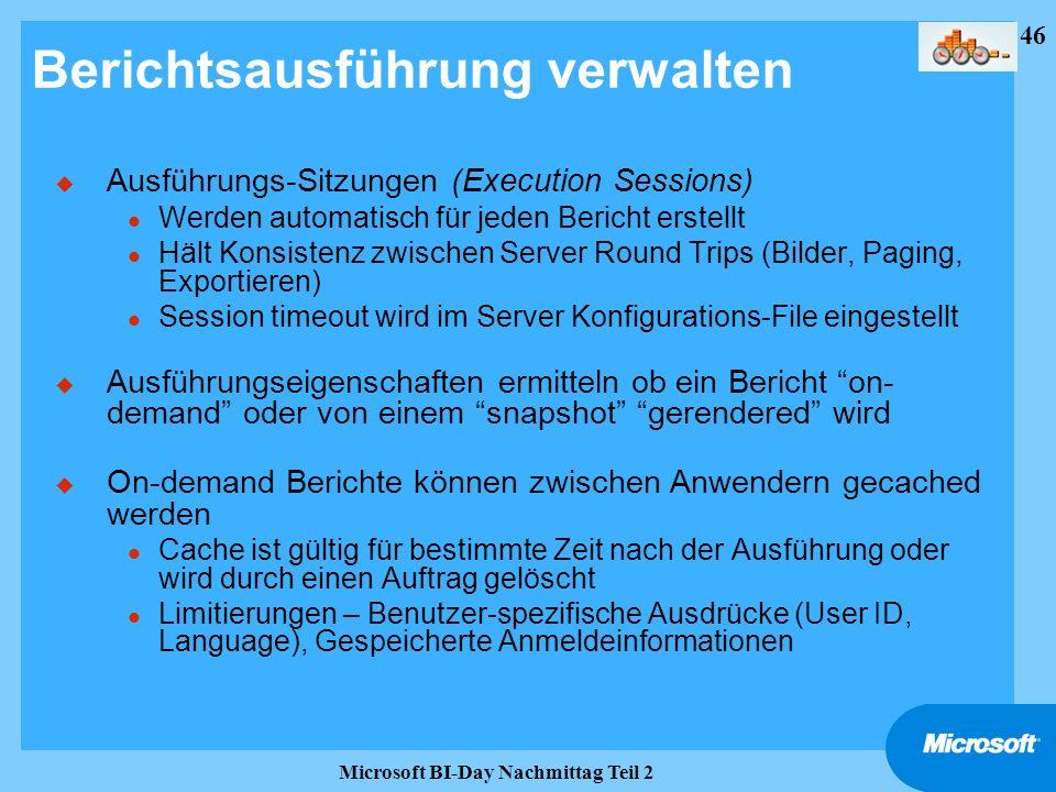 46 Microsoft BI-Day Nachmittag Teil 2 Berichtsausführung verwalten u Ausführungs-Sitzungen (Execution Sessions) l Werden automatisch für jeden Bericht