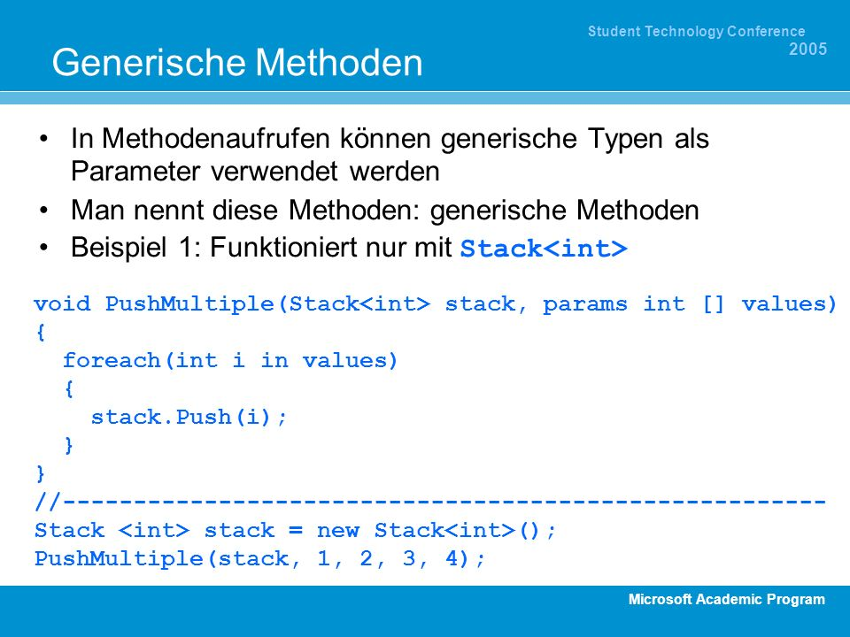 Microsoft Academic Program Student Technology Conference 2005 Generische Methoden In Methodenaufrufen können generische Typen als Parameter verwendet werden Man nennt diese Methoden: generische Methoden Beispiel 1: Funktioniert nur mit Stack void PushMultiple(Stack stack, params int [] values) { foreach(int i in values) { stack.Push(i); } //------------------------------------------------------ Stack stack = new Stack (); PushMultiple(stack, 1, 2, 3, 4);