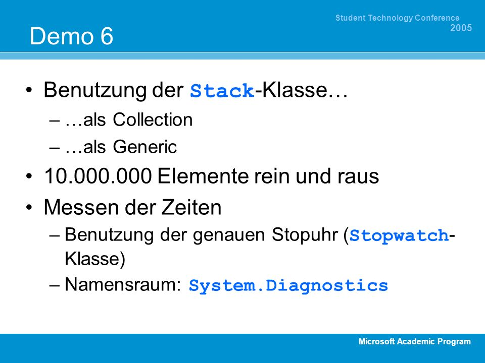 Microsoft Academic Program Student Technology Conference 2005 Demo 6 Benutzung der Stack -Klasse… –…als Collection –…als Generic 10.000.000 Elemente r