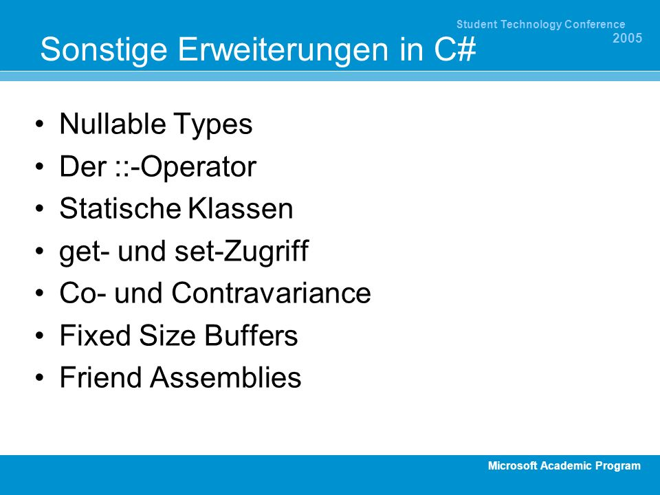 Microsoft Academic Program Student Technology Conference 2005 Sonstige Erweiterungen in C# Nullable Types Der ::-Operator Statische Klassen get- und set-Zugriff Co- und Contravariance Fixed Size Buffers Friend Assemblies