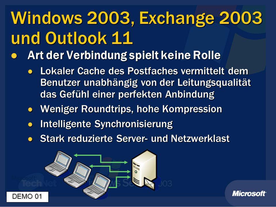 Windows 2003, Exchange 2003 und Outlook 11 Art der Verbindung spielt keine Rolle Art der Verbindung spielt keine Rolle Lokaler Cache des Postfaches vermittelt dem Benutzer unabhängig von der Leitungsqualität das Gefühl einer perfekten Anbindung Lokaler Cache des Postfaches vermittelt dem Benutzer unabhängig von der Leitungsqualität das Gefühl einer perfekten Anbindung Weniger Roundtrips, hohe Kompression Weniger Roundtrips, hohe Kompression Intelligente Synchronisierung Intelligente Synchronisierung Stark reduzierte Server- und Netzwerklast Stark reduzierte Server- und Netzwerklast DEMO 01