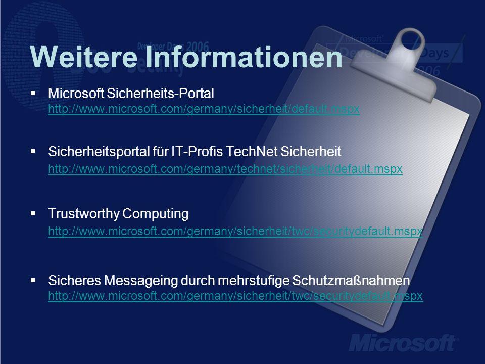 Weitere Informationen Microsoft Sicherheits-Portal http://www.microsoft.com/germany/sicherheit/default.mspx http://www.microsoft.com/germany/sicherheit/default.mspx Sicherheitsportal für IT-Profis TechNet Sicherheit http://www.microsoft.com/germany/technet/sicherheit/default.mspx http://www.microsoft.com/germany/technet/sicherheit/default.mspx Trustworthy Computing http://www.microsoft.com/germany/sicherheit/twc/securitydefault.mspx http://www.microsoft.com/germany/sicherheit/twc/securitydefault.mspx Sicheres Messageing durch mehrstufige Schutzmaßnahmen http://www.microsoft.com/germany/sicherheit/twc/securitydefault.mspx http://www.microsoft.com/germany/sicherheit/twc/securitydefault.mspx
