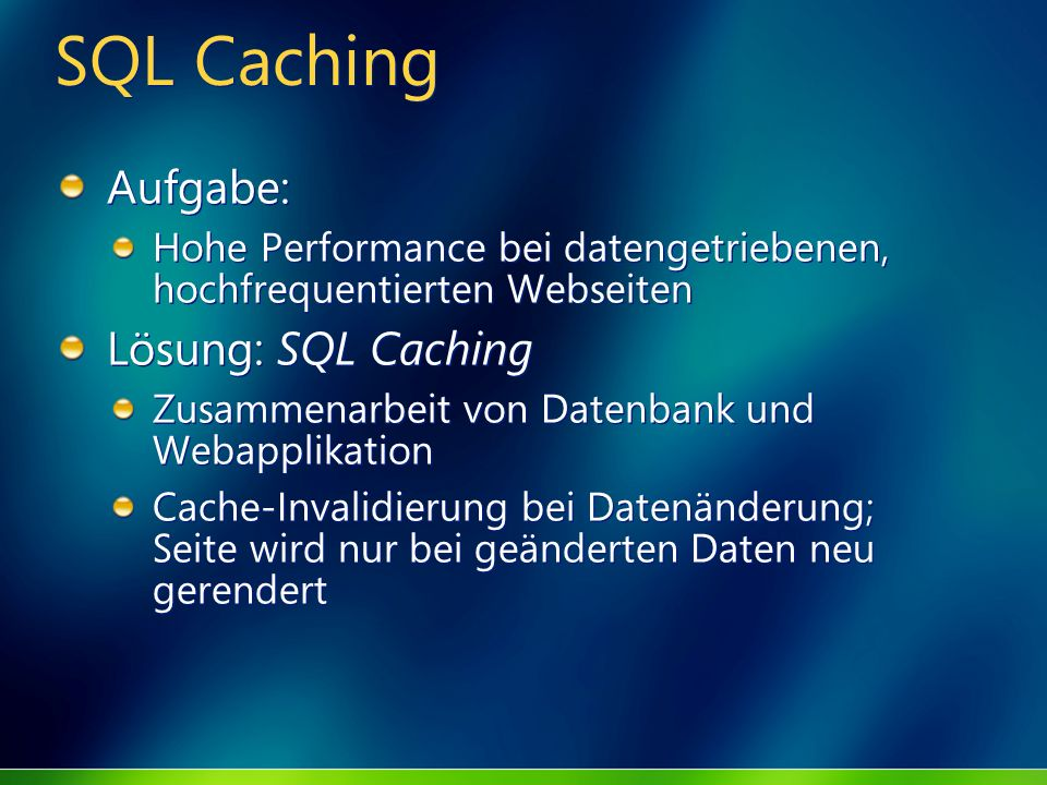 SQL Caching Aufgabe: Hohe Performance bei datengetriebenen, hochfrequentierten Webseiten Lösung: SQL Caching Zusammenarbeit von Datenbank und Webapplikation Cache-Invalidierung bei Datenänderung; Seite wird nur bei geänderten Daten neu gerendert Aufgabe: Hohe Performance bei datengetriebenen, hochfrequentierten Webseiten Lösung: SQL Caching Zusammenarbeit von Datenbank und Webapplikation Cache-Invalidierung bei Datenänderung; Seite wird nur bei geänderten Daten neu gerendert