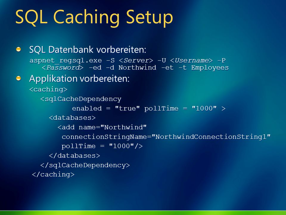 SQL Caching Setup SQL Datenbank vorbereiten: aspnet_regsql.exe -S -U -P -ed -d Northwind -et -t Employees Applikation vorbereiten: <sqlCacheDependency enabled = true pollTime = 1000 > <add name= Northwind connectionStringName= NorthwindConnectionString1 pollTime = 1000 /> SQL Datenbank vorbereiten: aspnet_regsql.exe -S -U -P -ed -d Northwind -et -t Employees Applikation vorbereiten: <sqlCacheDependency enabled = true pollTime = 1000 > <add name= Northwind connectionStringName= NorthwindConnectionString1 pollTime = 1000 />
