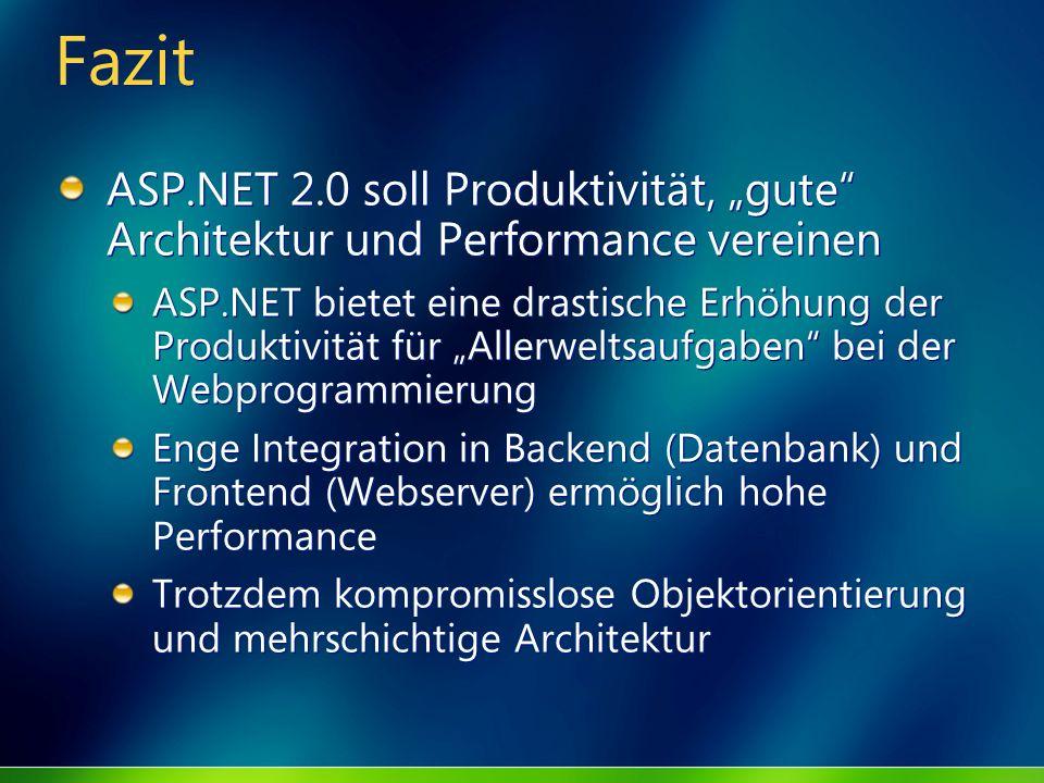 Fazit ASP.NET 2.0 soll Produktivität, gute Architektur und Performance vereinen ASP.NET bietet eine drastische Erhöhung der Produktivität für Allerweltsaufgaben bei der Webprogrammierung Enge Integration in Backend (Datenbank) und Frontend (Webserver) ermöglich hohe Performance Trotzdem kompromisslose Objektorientierung und mehrschichtige Architektur ASP.NET 2.0 soll Produktivität, gute Architektur und Performance vereinen ASP.NET bietet eine drastische Erhöhung der Produktivität für Allerweltsaufgaben bei der Webprogrammierung Enge Integration in Backend (Datenbank) und Frontend (Webserver) ermöglich hohe Performance Trotzdem kompromisslose Objektorientierung und mehrschichtige Architektur