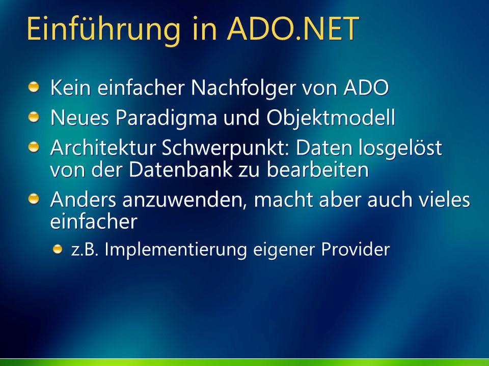 Einführung in ADO.NET Kein einfacher Nachfolger von ADO Neues Paradigma und Objektmodell Architektur Schwerpunkt: Daten losgelöst von der Datenbank zu