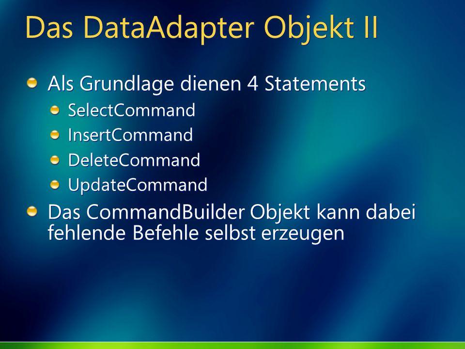 Das DataAdapter Objekt II Als Grundlage dienen 4 Statements SelectCommand InsertCommand DeleteCommand UpdateCommand Das CommandBuilder Objekt kann dab