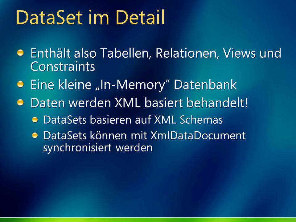 DataSet im Detail Enthält also Tabellen, Relationen, Views und Constraints Eine kleine In-Memory Datenbank Daten werden XML basiert behandelt! DataSet