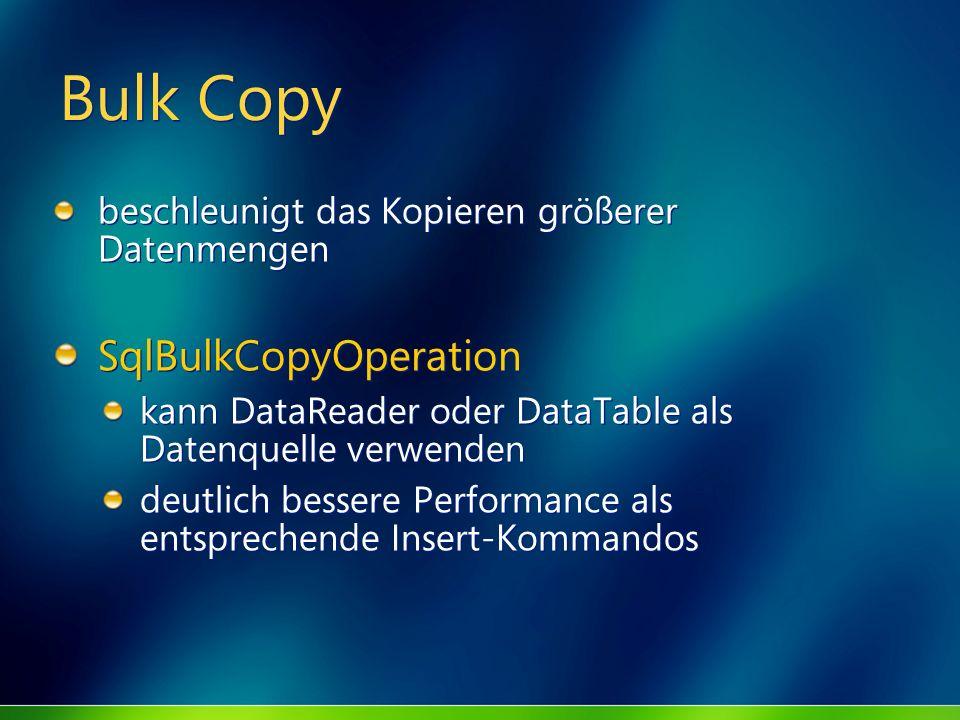 Bulk Copy beschleunigt das Kopieren größerer Datenmengen SqlBulkCopyOperation kann DataReader oder DataTable als Datenquelle verwenden deutlich besser