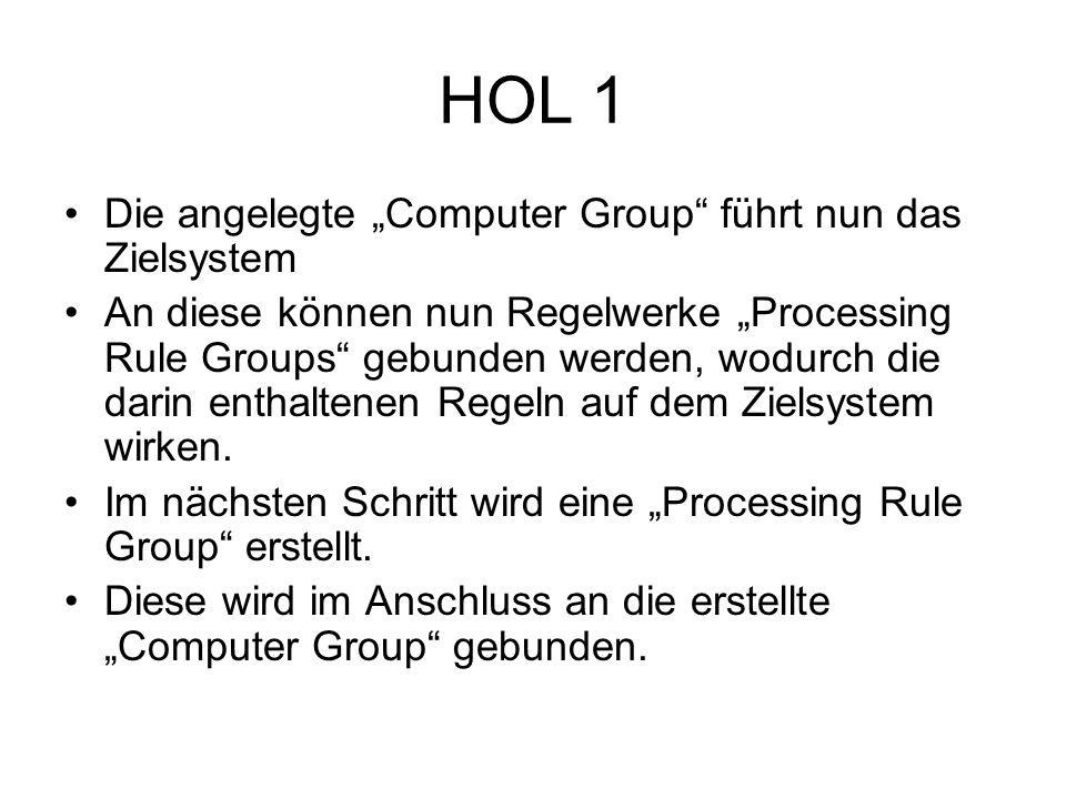 HOL 1 Die angelegte Computer Group führt nun das Zielsystem An diese können nun Regelwerke Processing Rule Groups gebunden werden, wodurch die darin enthaltenen Regeln auf dem Zielsystem wirken.