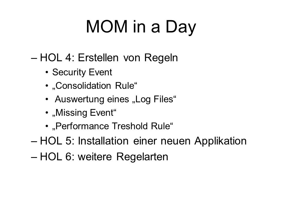 MOM in a Day –HOL 4: Erstellen von Regeln Security Event Consolidation Rule Auswertung eines Log Files Missing Event Performance Treshold Rule –HOL 5: Installation einer neuen Applikation –HOL 6: weitere Regelarten