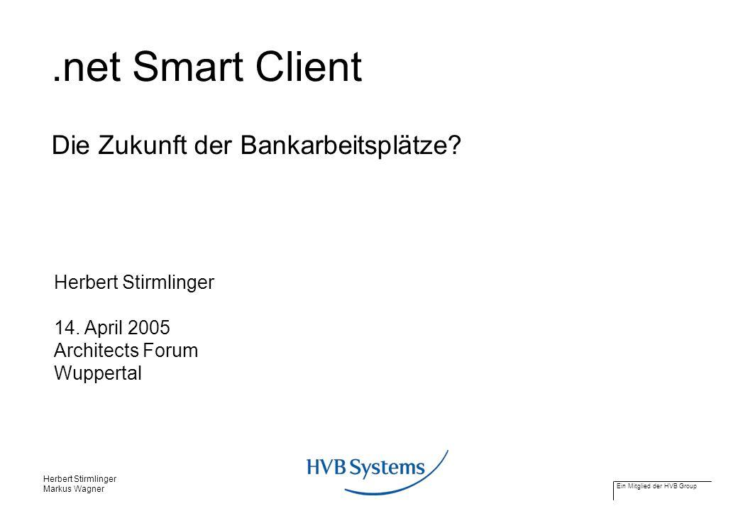 Ein Mitglied der HVB Group Herbert Stirmlinger Markus Wagner.net Smart Client Die Zukunft der Bankarbeitsplätze? Herbert Stirmlinger 14. April 2005 Ar