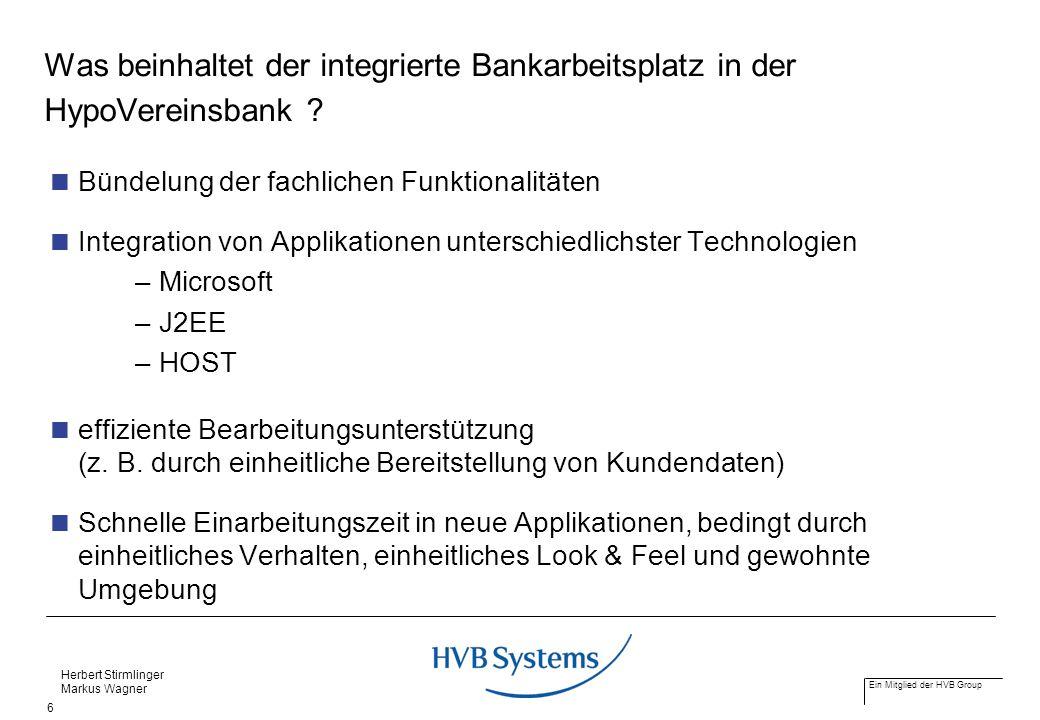 Ein Mitglied der HVB Group Herbert Stirmlinger Markus Wagner 6 Was beinhaltet der integrierte Bankarbeitsplatz in der HypoVereinsbank ? Bündelung der