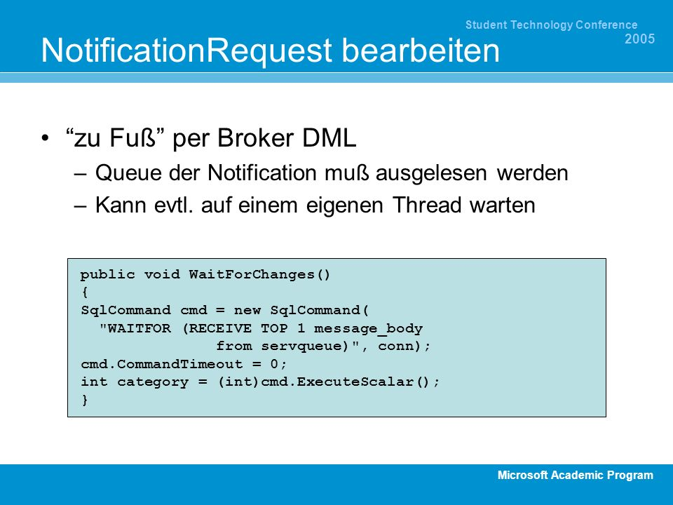Microsoft Academic Program Student Technology Conference 2005 NotificationRequest bearbeiten zu Fuß per Broker DML –Queue der Notification muß ausgelesen werden –Kann evtl.