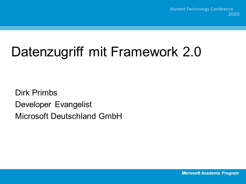 Microsoft Academic Program Student Technology Conference 2005 Datenzugriff mit Framework 2.0 Dirk Primbs Developer Evangelist Microsoft Deutschland GmbH