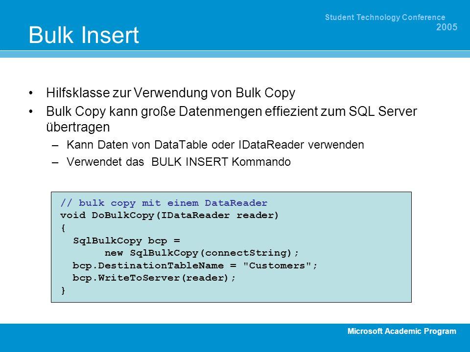 Microsoft Academic Program Student Technology Conference 2005 Bulk Insert Hilfsklasse zur Verwendung von Bulk Copy Bulk Copy kann große Datenmengen effiezient zum SQL Server übertragen –Kann Daten von DataTable oder IDataReader verwenden –Verwendet das BULK INSERT Kommando // bulk copy mit einem DataReader void DoBulkCopy(IDataReader reader) { SqlBulkCopy bcp = new SqlBulkCopy(connectString); bcp.DestinationTableName = Customers ; bcp.WriteToServer(reader); }