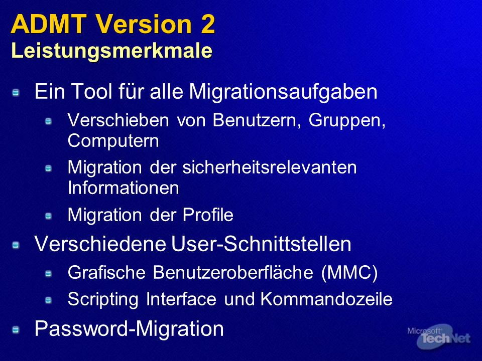 ADMT Version 2 Leistungsmerkmale Ein Tool für alle Migrationsaufgaben Verschieben von Benutzern, Gruppen, Computern Migration der sicherheitsrelevanten Informationen Migration der Profile Verschiedene User-Schnittstellen Grafische Benutzeroberfläche (MMC) Scripting Interface und Kommandozeile Password-Migration