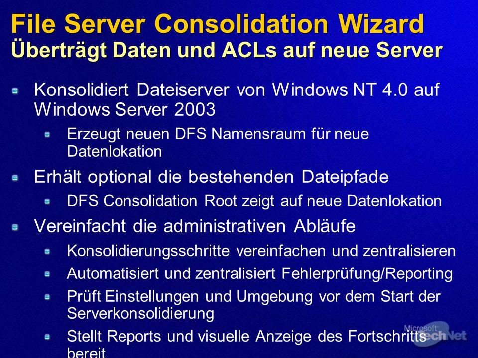 File Server Consolidation Wizard Überträgt Daten und ACLs auf neue Server Konsolidiert Dateiserver von Windows NT 4.0 auf Windows Server 2003 Erzeugt neuen DFS Namensraum für neue Datenlokation Erhält optional die bestehenden Dateipfade DFS Consolidation Root zeigt auf neue Datenlokation Vereinfacht die administrativen Abläufe Konsolidierungsschritte vereinfachen und zentralisieren Automatisiert und zentralisiert Fehlerprüfung/Reporting Prüft Einstellungen und Umgebung vor dem Start der Serverkonsolidierung Stellt Reports und visuelle Anzeige des Fortschritts bereit Prozess kann jederzeit unterbrochen werden