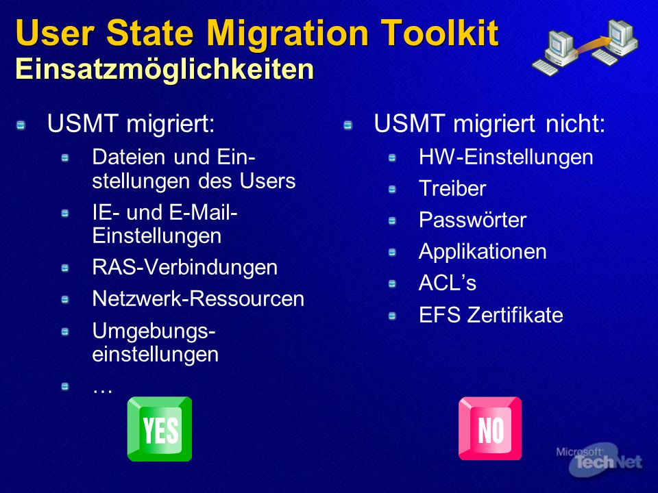 User State Migration Toolkit Einsatzmöglichkeiten USMT migriert: Dateien und Ein- stellungen des Users IE- und E-Mail- Einstellungen RAS-Verbindungen Netzwerk-Ressourcen Umgebungs- einstellungen … USMT migriert nicht: HW-Einstellungen Treiber Passwörter Applikationen ACLs EFS Zertifikate