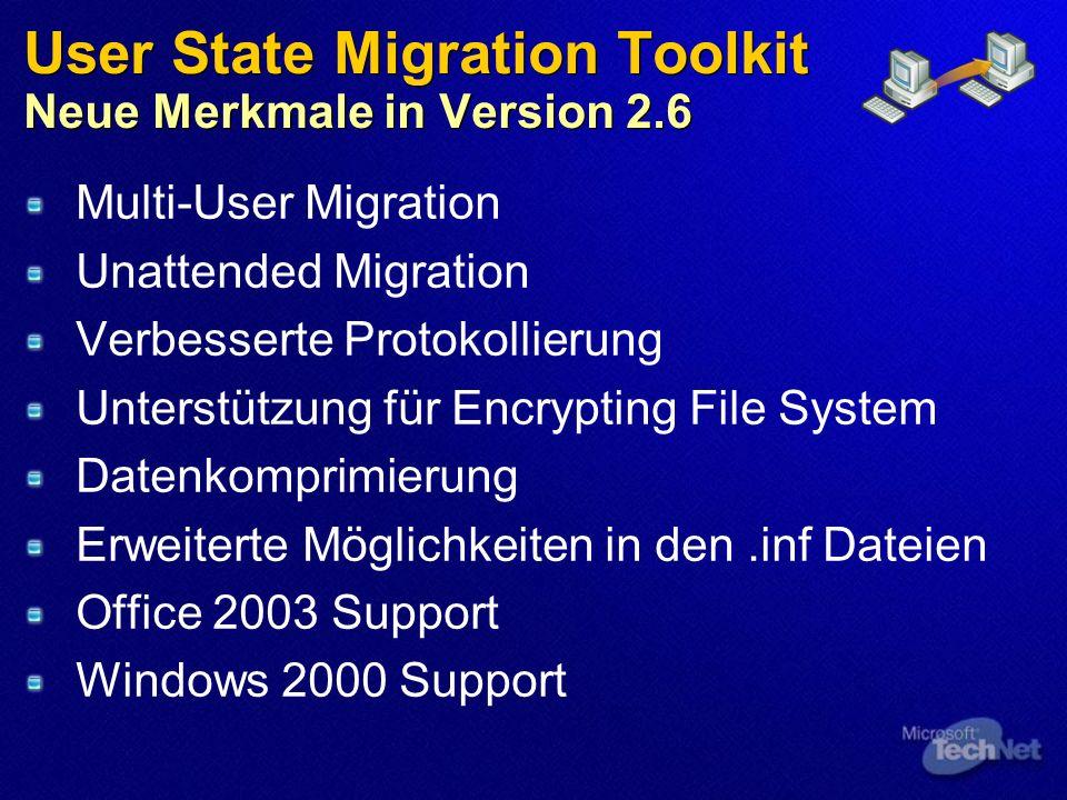 User State Migration Toolkit Neue Merkmale in Version 2.6 Multi-User Migration Unattended Migration Verbesserte Protokollierung Unterstützung für Encrypting File System Datenkomprimierung Erweiterte Möglichkeiten in den.inf Dateien Office 2003 Support Windows 2000 Support