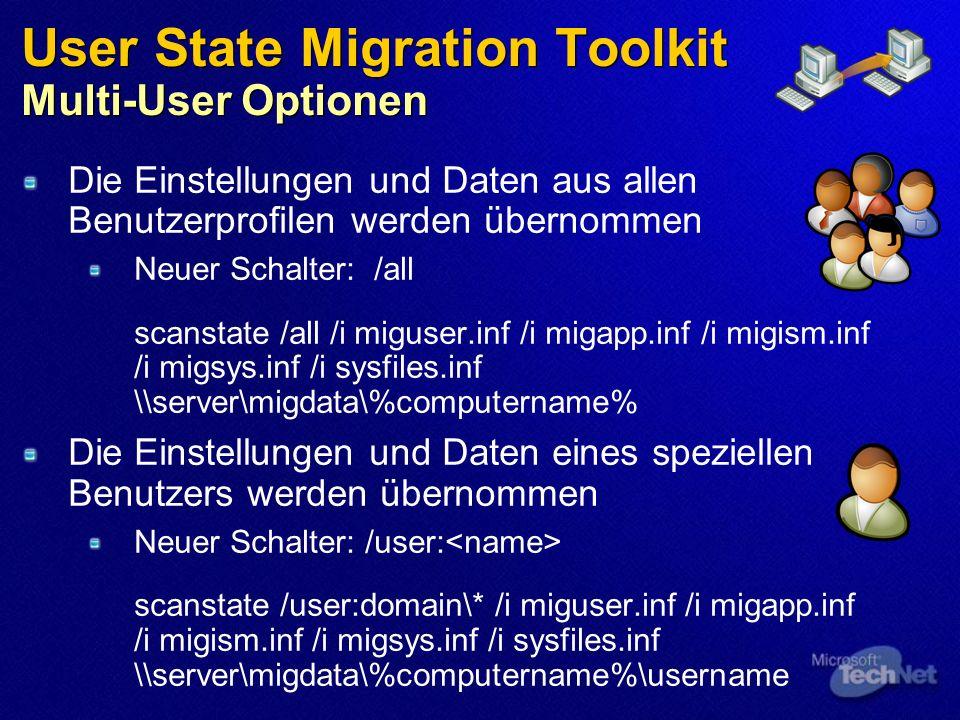 User State Migration Toolkit Multi-User Optionen Die Einstellungen und Daten aus allen Benutzerprofilen werden übernommen Neuer Schalter: /all scanstate /all /i miguser.inf /i migapp.inf /i migism.inf /i migsys.inf /i sysfiles.inf \\server\migdata\%computername% Die Einstellungen und Daten eines speziellen Benutzers werden übernommen Neuer Schalter: /user: scanstate /user:domain\* /i miguser.inf /i migapp.inf /i migism.inf /i migsys.inf /i sysfiles.inf \\server\migdata\%computername%\username