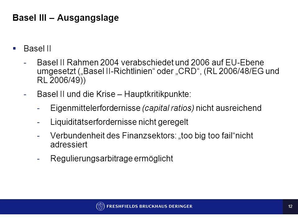 12 Basel III – Ausgangslage Basel II -Basel II Rahmen 2004 verabschiedet und 2006 auf EU-Ebene umgesetzt (Basel II-Richtlinien oder CRD, (RL 2006/48/E