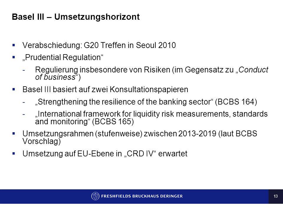 13 Basel III – Umsetzungshorizont Verabschiedung: G20 Treffen in Seoul 2010 Prudential Regulation -Regulierung insbesondere von Risiken (im Gegensatz