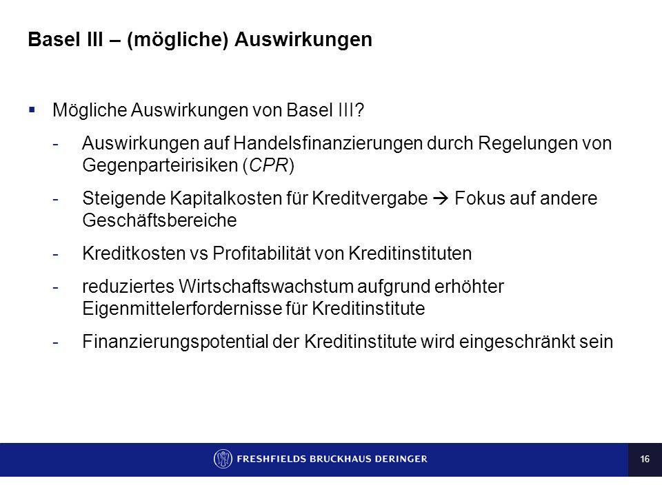 16 Basel III – (mögliche) Auswirkungen Mögliche Auswirkungen von Basel III? -Auswirkungen auf Handelsfinanzierungen durch Regelungen von Gegenparteiri