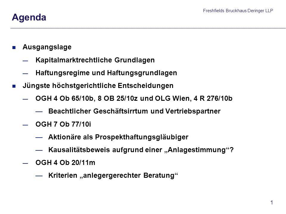 Freshfields Bruckhaus Deringer LLP 1 Agenda Ausgangslage Kapitalmarktrechtliche Grundlagen Haftungsregime und Haftungsgrundlagen Jüngste höchstgerichtliche Entscheidungen OGH 4 Ob 65/10b, 8 OB 25/10z und OLG Wien, 4 R 276/10b Beachtlicher Geschäftsirrtum und Vertriebspartner OGH 7 Ob 77/10i Aktionäre als Prospekthaftungsgläubiger Kausalitätsbeweis aufgrund einer Anlagestimmung.