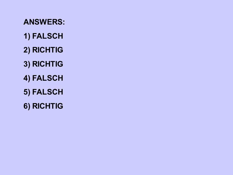 ANSWERS: 1)FALSCH 2)RICHTIG 3)RICHTIG 4)FALSCH 5)FALSCH 6)RICHTIG