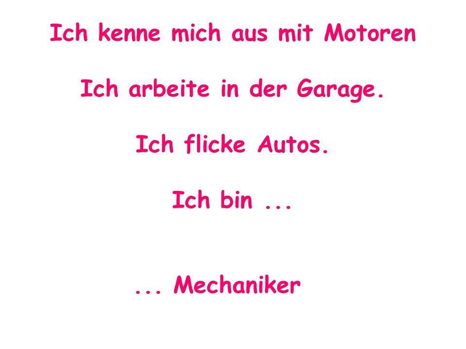 Ich kenne mich aus mit Motoren Ich arbeite in der Garage. Ich flicke Autos. Ich bin...... Mechaniker