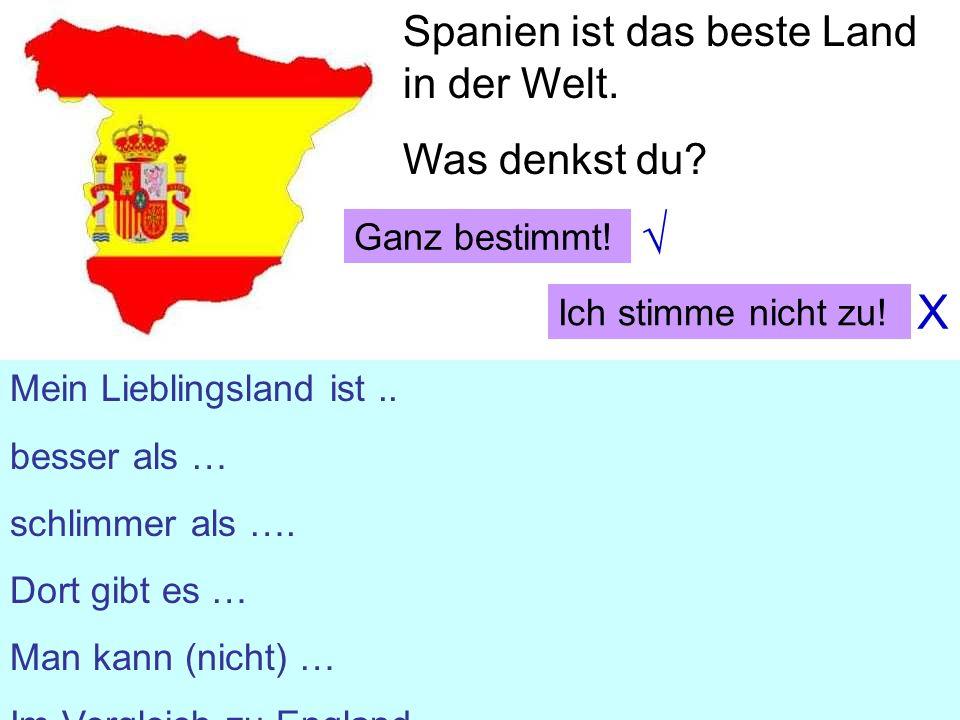 Spanien ist das beste Land in der Welt. Was denkst du? Mein Lieblingsland ist.. besser als … schlimmer als …. Dort gibt es … Man kann (nicht) … Im Ver